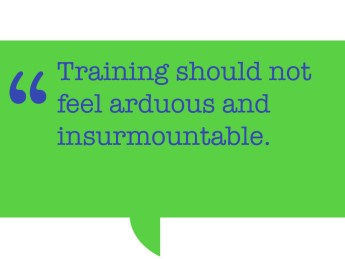 "Pull quote; ""Training should not feel arduous and insurmountable."""