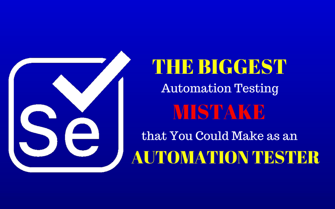 The Biggest Automation Testing Mistake that You Could Make as an Automation Tester