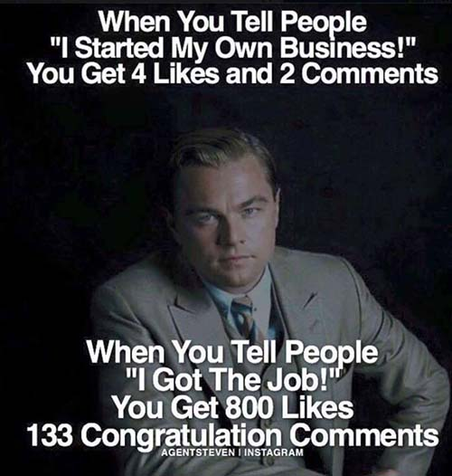 """WHEN YOU TELL PEOPLE """"I STARTED MY OWN BUSINESS!"""" YOU GET 4 LIKES AND 2 COMMENTS WHEN YOU TELL PEOPLE """"I GOT THE JOB!"""" YOU GET 800 LIKES 133 CONGRATULATIONS COMMENTS"""