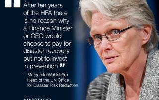 After ten years of the Hyogo Framework Agreement, there is no reason why a finance minister or CEO would choose to pay for disaster recover but not invest in prevention - Margareta Wahlstrom head of the UN Office for Disaster Risk Reduction