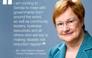 I am coming to Sendai to meet with governments from around the world, as well as community leaders, business executives and all other who are key to making disaster risk reduction happen - former President of Finland, Ms. Tarja Halonen