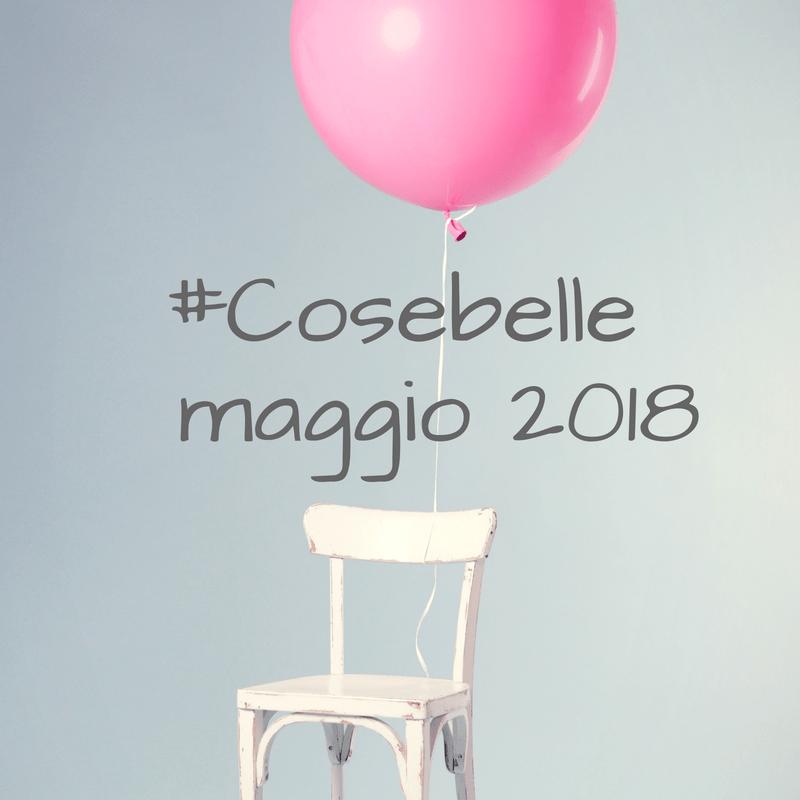 #Cosebelle maggio 2018 una dose quotidiana di bellezza