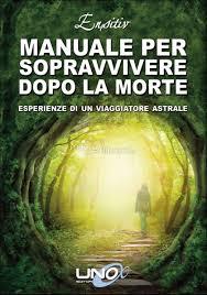 Manuale per sopravvivere dopo la morte - Ensitiv (viaggi astrali)