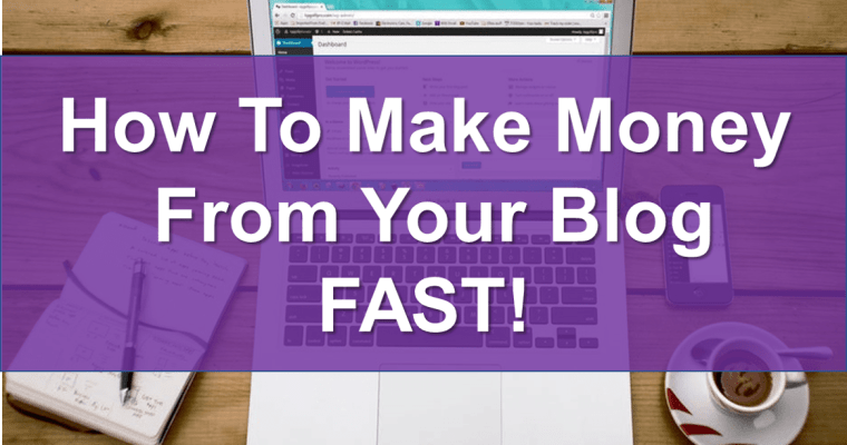 How To Make Money From Your Blog FAST