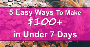 5 Easy Ways To Make $100+ in Under 7 Days!