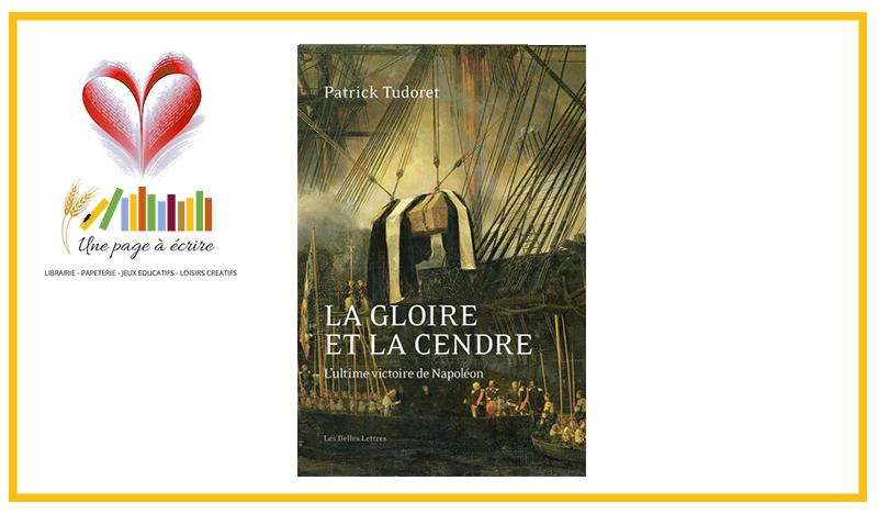 Patrick Tudoret, La Gloire et la cendre. L'ultime victoire de Napoléon (Les Belles Lettres, 2021, nvell éd.)