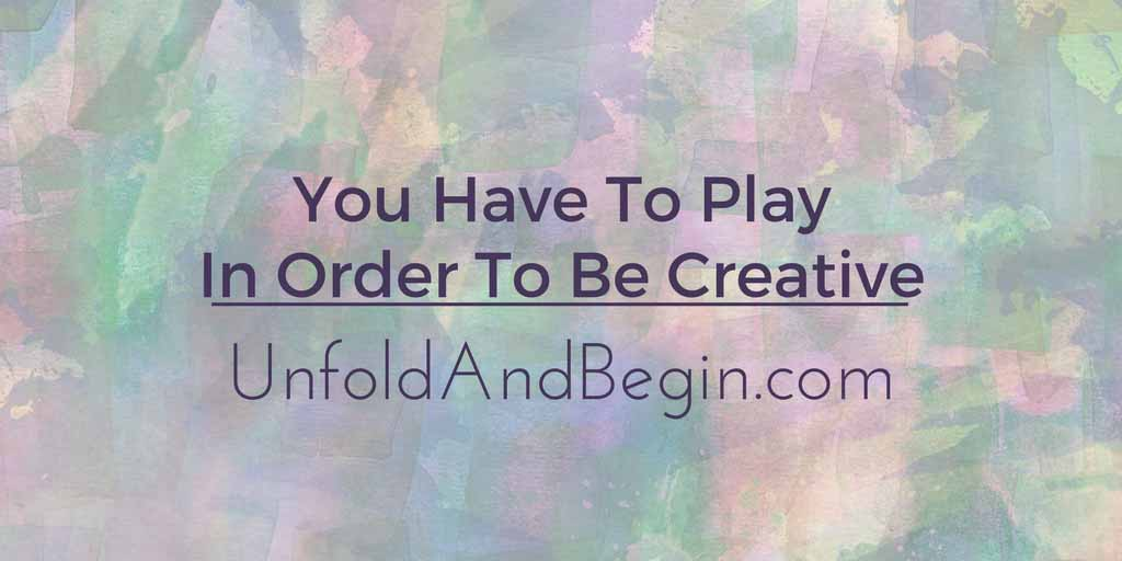 You Have To Play In Order To Be Creative