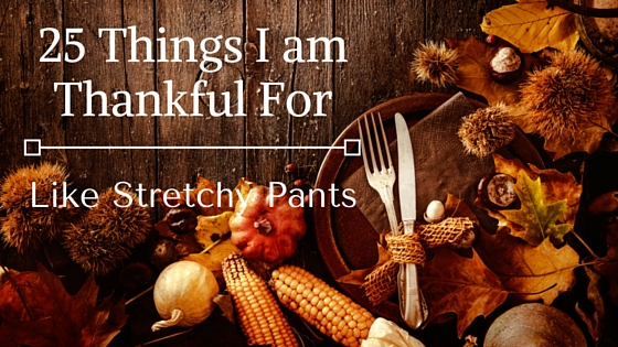 25 Things I Am Thankful For. Like Stretchy Pants.