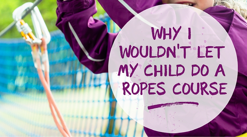 Why I Wouldn't Let My Child Do A Ropes Course