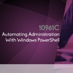 10961 – Automating Administration with Windows PowerShell