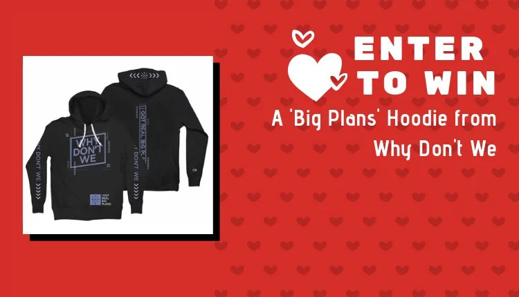 4910b914d Closed: Win a Big Plans hoodie from Why Don't We for Valentine's Day ...