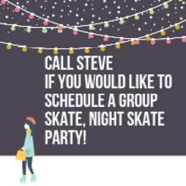 CALL STEVE IF YOU WOULD LIKE TO ARRANGE A SKATE PARTY OUTSIDE OF REGULAR HOURS