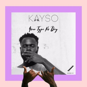 Kayso Your Type No dey