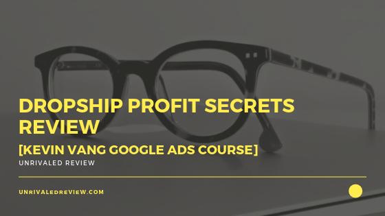 Dropship Profit Secrets Review [Kevin Vang Google Ads Course]