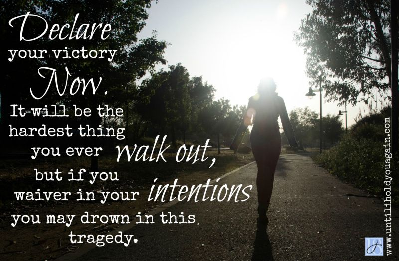 Declare your victory now. It is going to be the hardest thing you will ever walk out, but if you waiver in your intentions, you may drown in this tragedy.