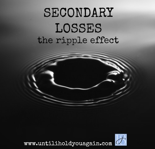 secondary loss, secondary loss of grief, the ripple effect of grief, grief changes your life, loss of a child,surviving loss of a child