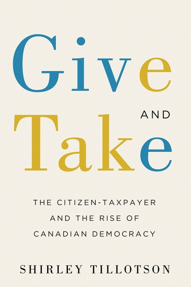 "cover of book by Shirley Tillotson, ""give and take: the citizen taxpayer and the rise of Canadian democracy"""