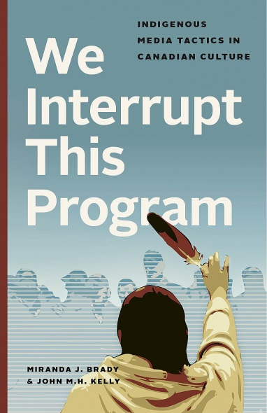 "cover of book by Miranda Brady and John Kelly, ""We Interrupt this Program: Indigenous Media Tactics in Canadian Culture"""