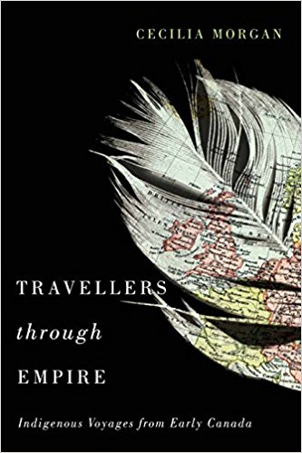"cover of book by Cecilia Morgan, ""travelers through empire: indigenous voyages from early Canada"""