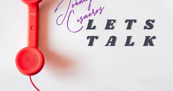 """Johnny Cisneros – """"Let's Talk"""""""