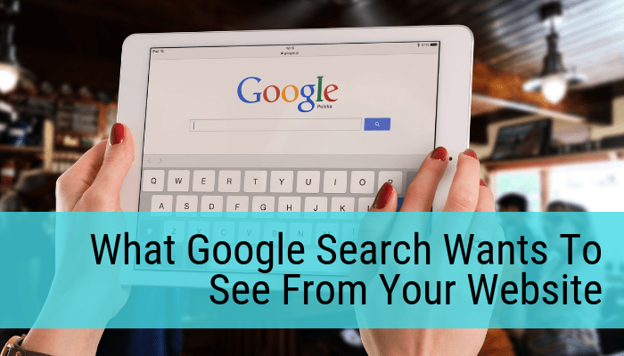 What Google Search Wants To See From Your Website