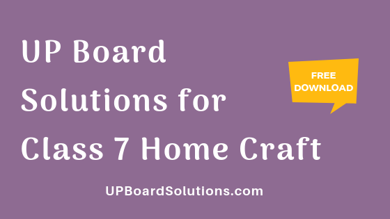 UP Board Solutions for Class 7 Home Craft गृहशिल्प