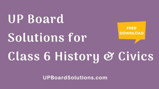 UP Board Solutions for Class 6 History and Civics इतिहास : हमारा इतिहास और नागरिक जीवन