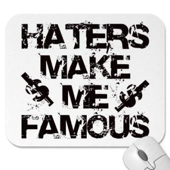 Haters Are Your Biggest Fans.