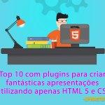 Lista Top 10 com plugins para criar fantásticas apresentações utilizando apenas HTML 5 e CSS