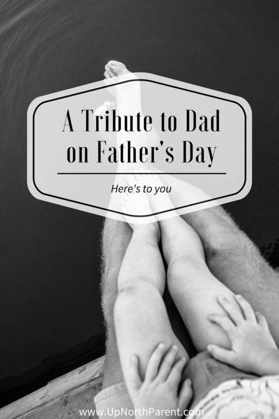 A Tribute to Dad on Father's Day - Here's to You, Dad! - Up North Parent