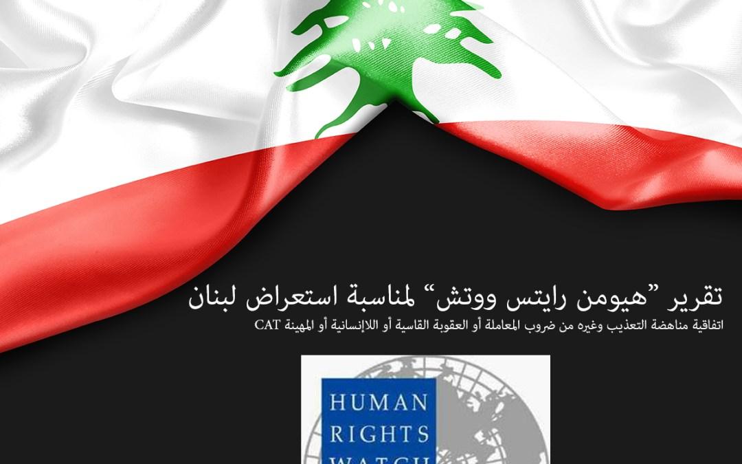 """تقرير """"هيومن رايتس ووتش"""" إلى لجنة مناهضة التعذيب لمناسبة استعراض لبنان"""
