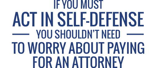 If you must act in self-defense, you shouldn't have to worry about paying for an attorney