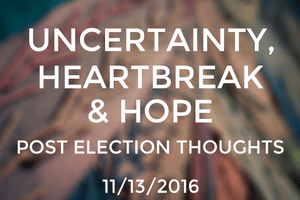 Uncertainty, Heartbreak & Hope: Post Election Thoughts