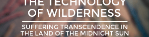The Technology of Wilderness_ Suffering Transcendence in the Land of the Midnight Sun