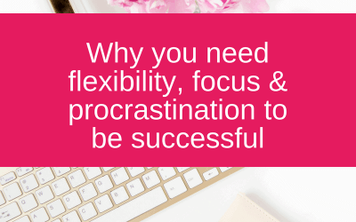 Why you need flexibility, focus & procrastination to be successful