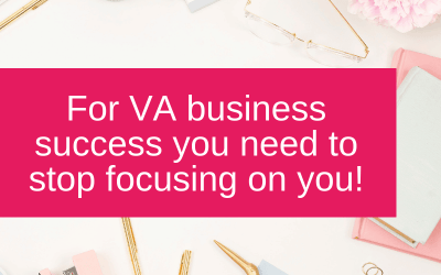 For VA business success, you need to stop focusing on you!
