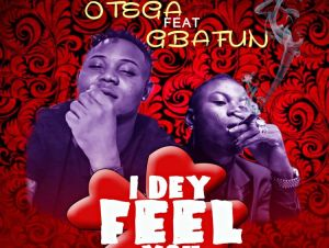 Otega I Dey Feel You ft Gbafun