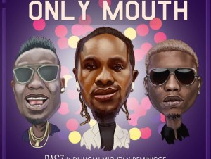 Rasz Ft. Duncan Mighty & Reminisce – Only Mouth