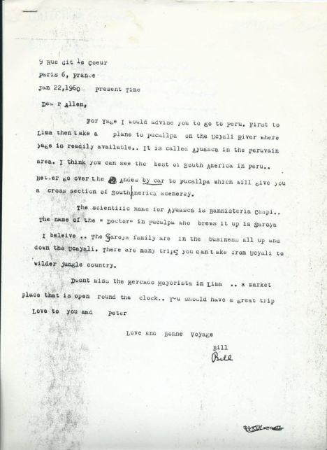 """A inicios de enero de 1960 Allen Ginsberg se preparaba para su propio viaje a Sudamérica, donde seguiría los pasos de Burroughs en busca del ayahuasca. En esta carta escrita desde París, su experimentado amigo le explica el camino a seguir: """"Primero a Lima, después un avión a Pucallpa sobre el río Ucayali, donde el yage es fácilmente hallable. Es llamada ayuasca [sic] en el área peruana. Pienso que tú puedes ver lo mejor de Sudamérica en Perú. Mejor cruza los Andes en carro a Pucallpa, lo que te dará una visión transversal del paisaje de Sudamérica…""""."""