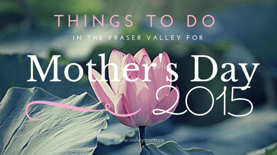 Things to do in the Fraser Valley for Mother's Day