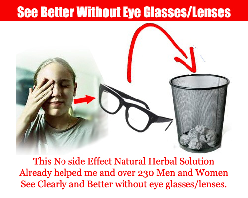 7b91244d912 This No side Effect Natural herbal Solution Already helped me and over 230  Men and Women See Clearly and Better without eye glasses lenses.