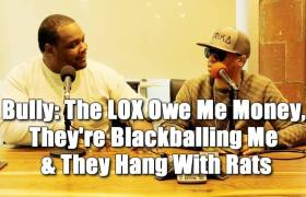 Bully: 'The LOX Owe Me Money, They're Blackballing Me, & They Hang w/Rats'