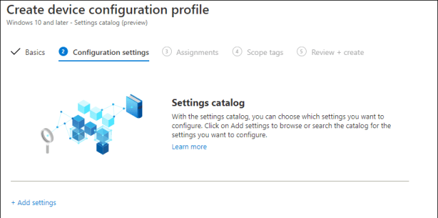 Create device configuration profile Windows 10 and later - Settings catalog (preview) V Basics Configuration settings @ Assignments @ Scope tags @ Review + create Settings catalog With the settings catalog, you can choose which settings you want to configure. Click an Add settings to browse or search the catalog for the settings you want to configure. Learn mare + Add settings