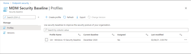 Home > Endpoint security >  MDM Security Baseline I Profiles  x  Security baseline  P Search (Ctrl+/)  Manage  Profiles  Versions  Create profile C_) Refresh Export  Change Version  use security baselines to improve the security pasture of your organization.  p Search by calumn value  Profile Name  124 - Windows 10 Security Baseline  Current Baseline  December 2020  Assigned  Last modified  02/04/21, 3:59 PM