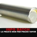 INFO BATCH : Le Prax1s mod (Praxis vapor)