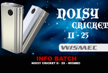 INFO BATCH : Noisy Cricket II-25 (Wismec)