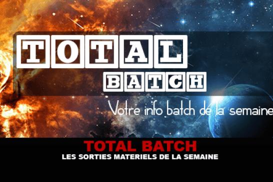 TOTAL BATCH : Les sorties matériels de la semaine du 28 Août 2016