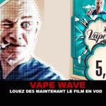 VAPE WAVE : Louez dés maintenant le film en VOD.