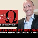 DE LA VAPE ET DES OHMS : Interview d'Eric De Goussencourt (Clopinette)