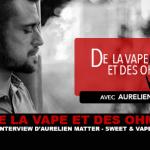 DE LA VAPE ET DES OHMS : Interview d'Aurélien Matter (Sweet & Vapes)